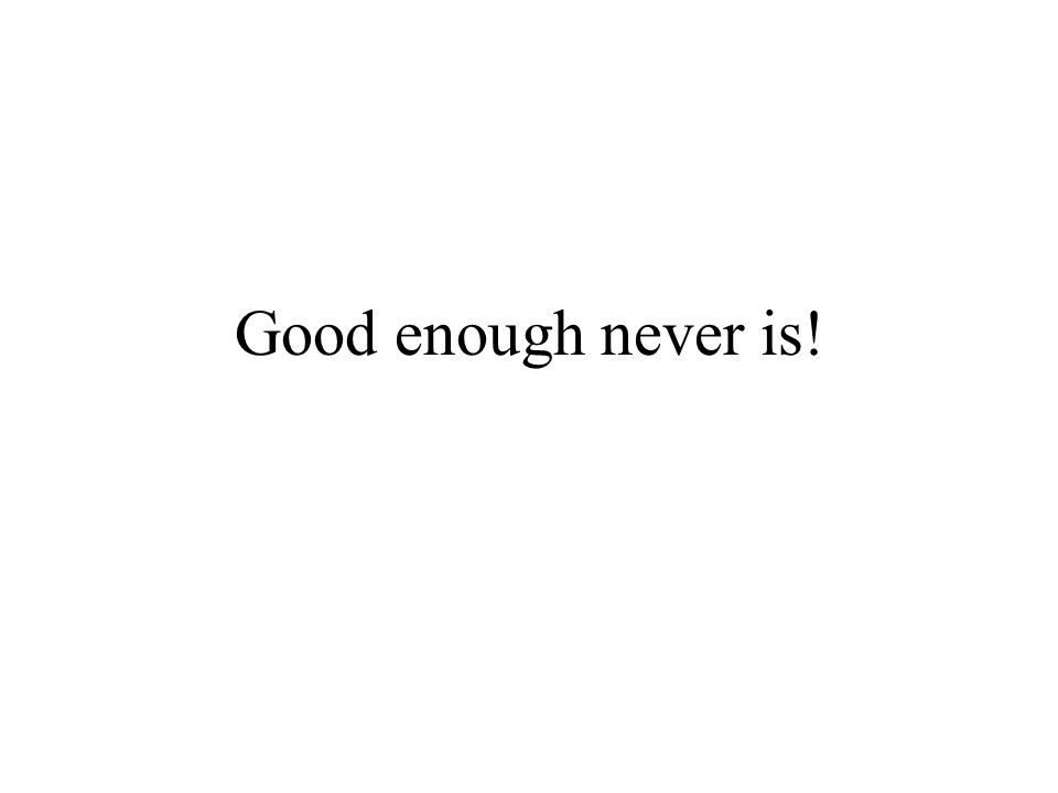 Good enough never is!