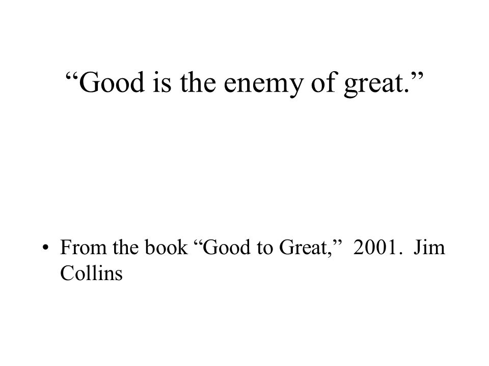 Good is the enemy of great. From the book Good to Great, 2001. Jim Collins