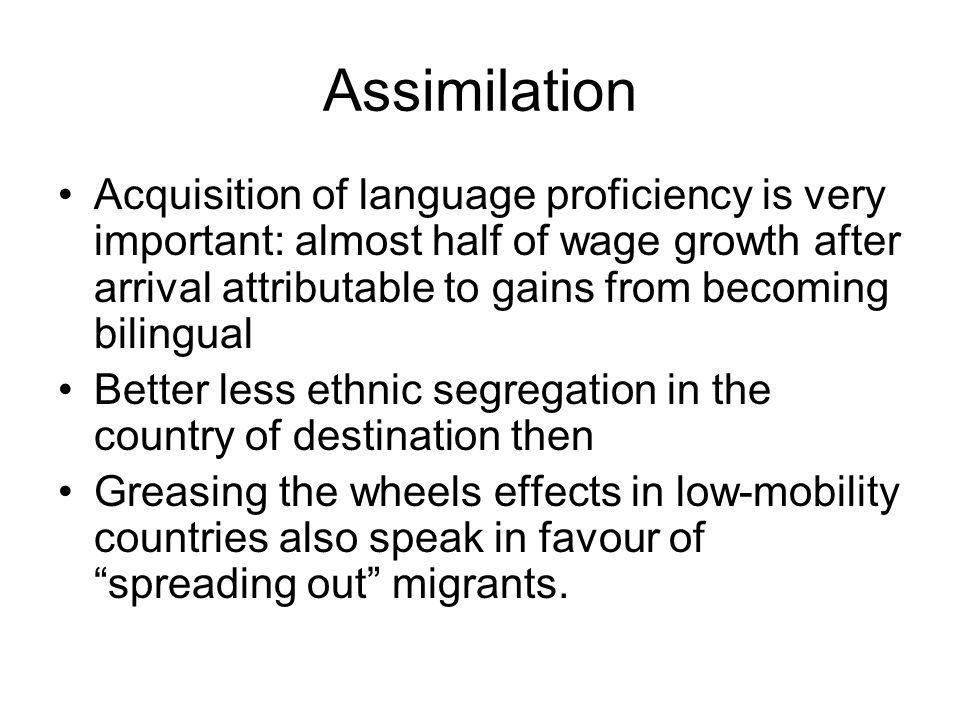 Assimilation Acquisition of language proficiency is very important: almost half of wage growth after arrival attributable to gains from becoming bilingual Better less ethnic segregation in the country of destination then Greasing the wheels effects in low-mobility countries also speak in favour of spreading out migrants.