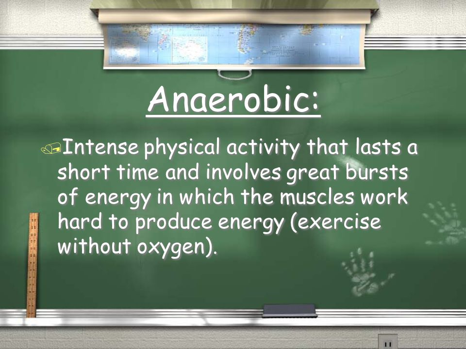 Anaerobic: / Intense physical activity that lasts a short time and involves great bursts of energy in which the muscles work hard to produce energy (exercise without oxygen).