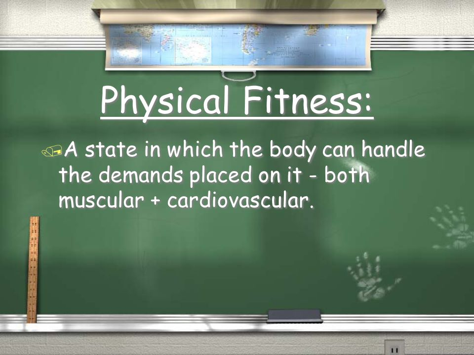 Physical Fitness: / A state in which the body can handle the demands placed on it - both muscular + cardiovascular.