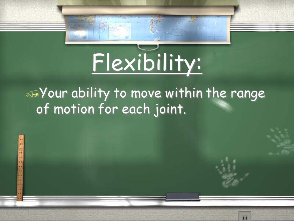 Flexibility: / Your ability to move within the range of motion for each joint.