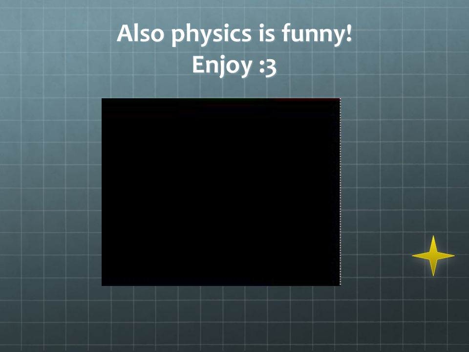 Also physics is funny! Enjoy :3