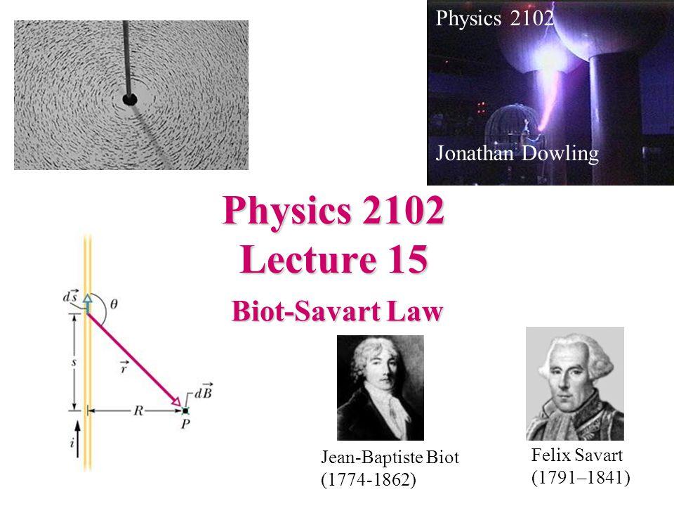 Physics 2102 Lecture 15 Biot-Savart Law Physics 2102 Jonathan Dowling Jean-Baptiste Biot (1774-1862) Felix Savart (1791–1841)