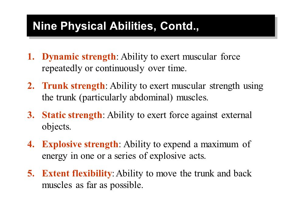 Nine Physical Abilities, Contd., 1.Dynamic strength: Ability to exert muscular force repeatedly or continuously over time. 2.Trunk strength: Ability t
