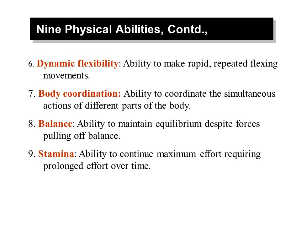Nine Physical Abilities, Contd., 6. Dynamic flexibility: Ability to make rapid, repeated flexing movements. 7. Body coordination: Ability to coordinat