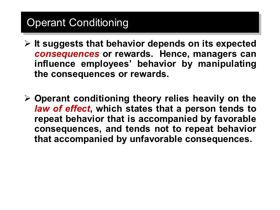 Operant Conditioning  It suggests that behavior depends on its expected consequences or rewards. Hence, managers can influence employees' behavior by
