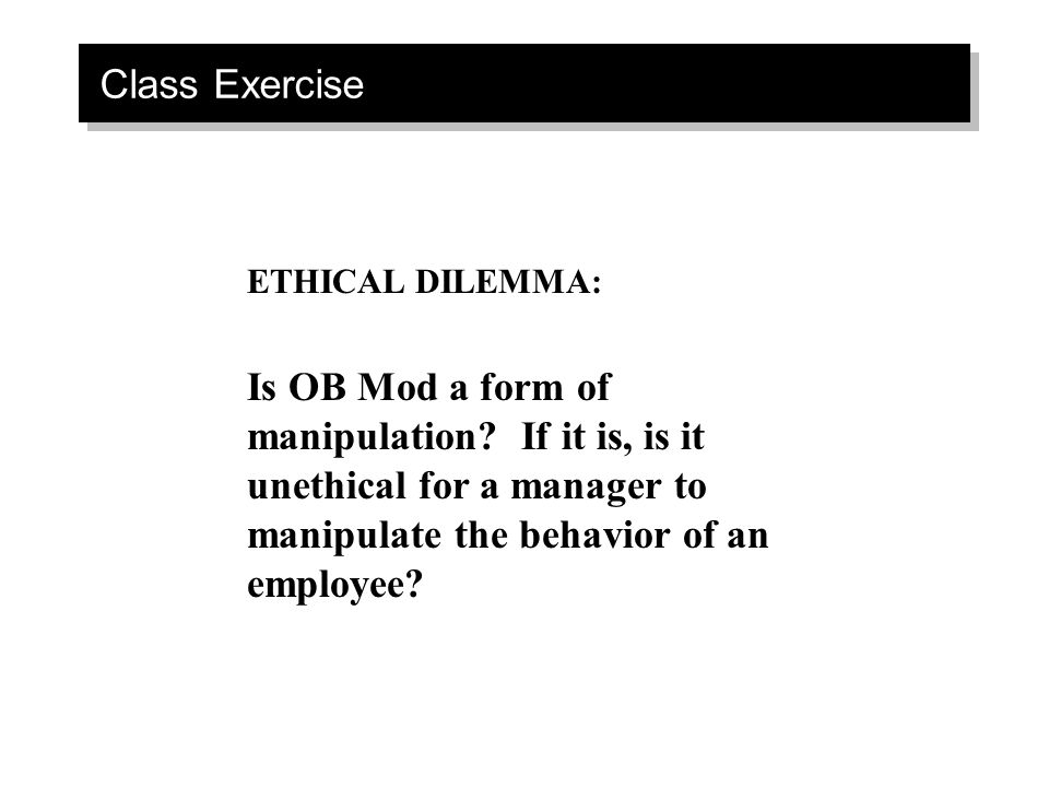 Class Exercise ETHICAL DILEMMA: Is OB Mod a form of manipulation? If it is, is it unethical for a manager to manipulate the behavior of an employee?