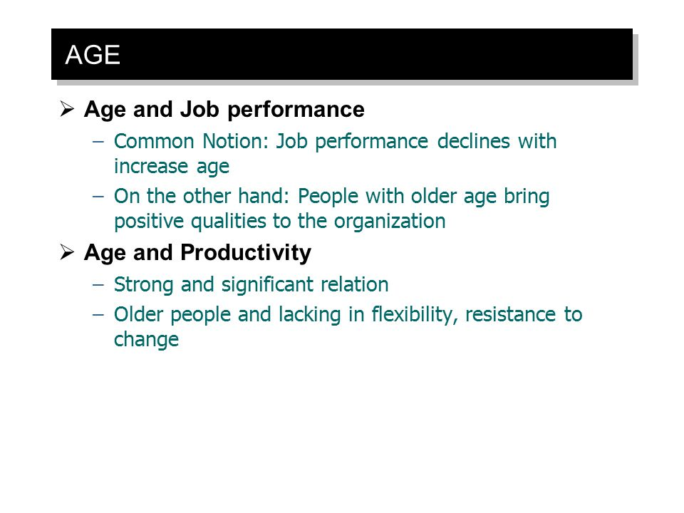 AGE  Age and Job performance –Common Notion: Job performance declines with increase age –On the other hand: People with older age bring positive qual