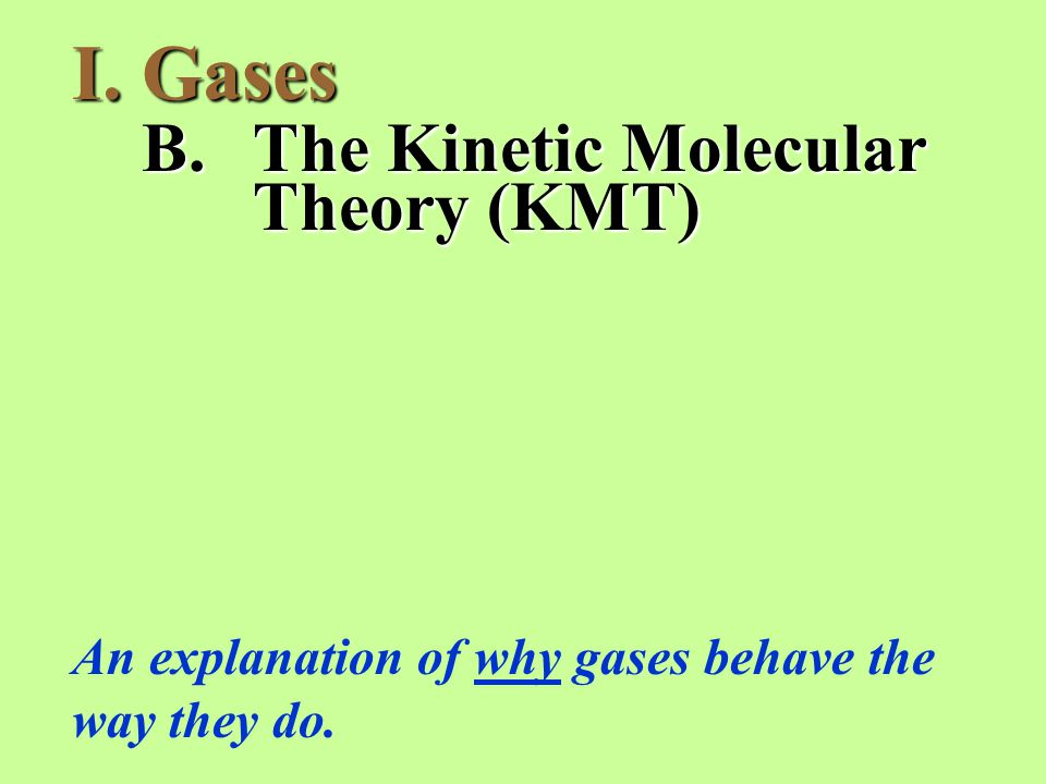 I.Gases B.The Kinetic Molecular Theory (KMT) An explanation of why gases behave the way they do.