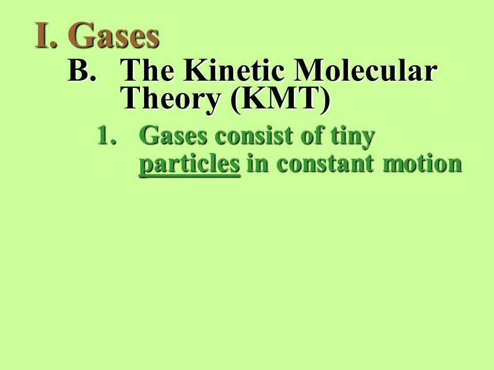 I.Gases B.The Kinetic Molecular Theory (KMT) 1.Gases consist of tiny particles in constant motion