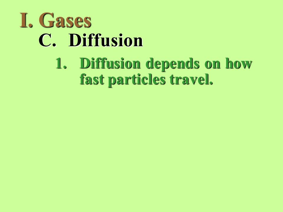 I.Gases C.Diffusion 1.Diffusion depends on how fast particles travel.