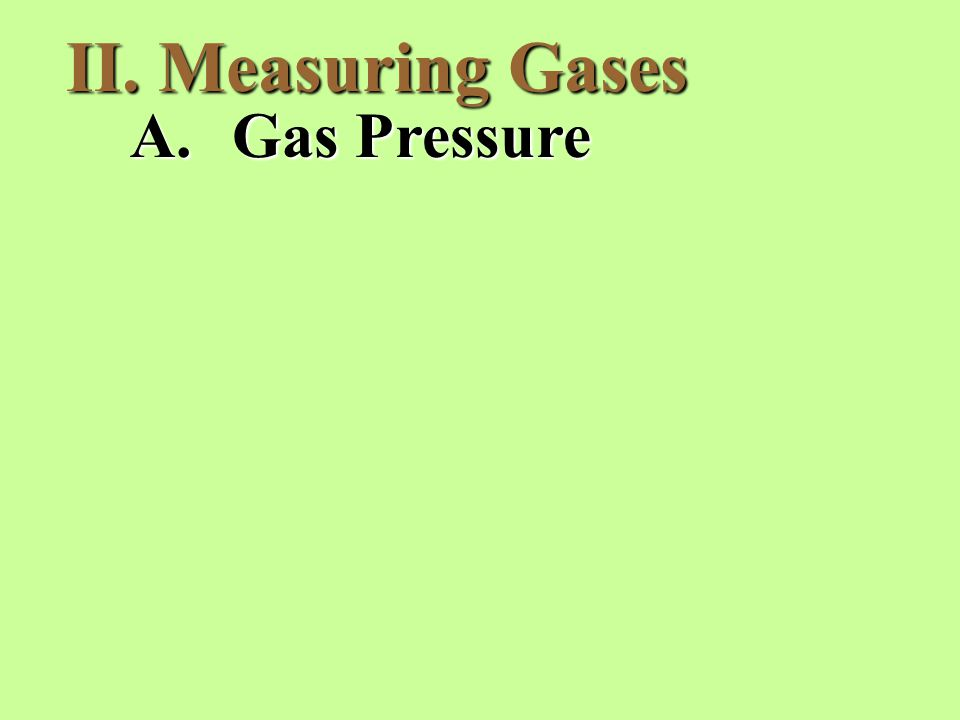 II. Measuring Gases A.Gas Pressure