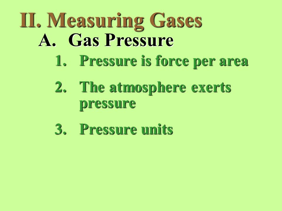 II. Measuring Gases A.Gas Pressure 1.Pressure is force per area 2.The atmosphere exerts pressure 3.Pressure units