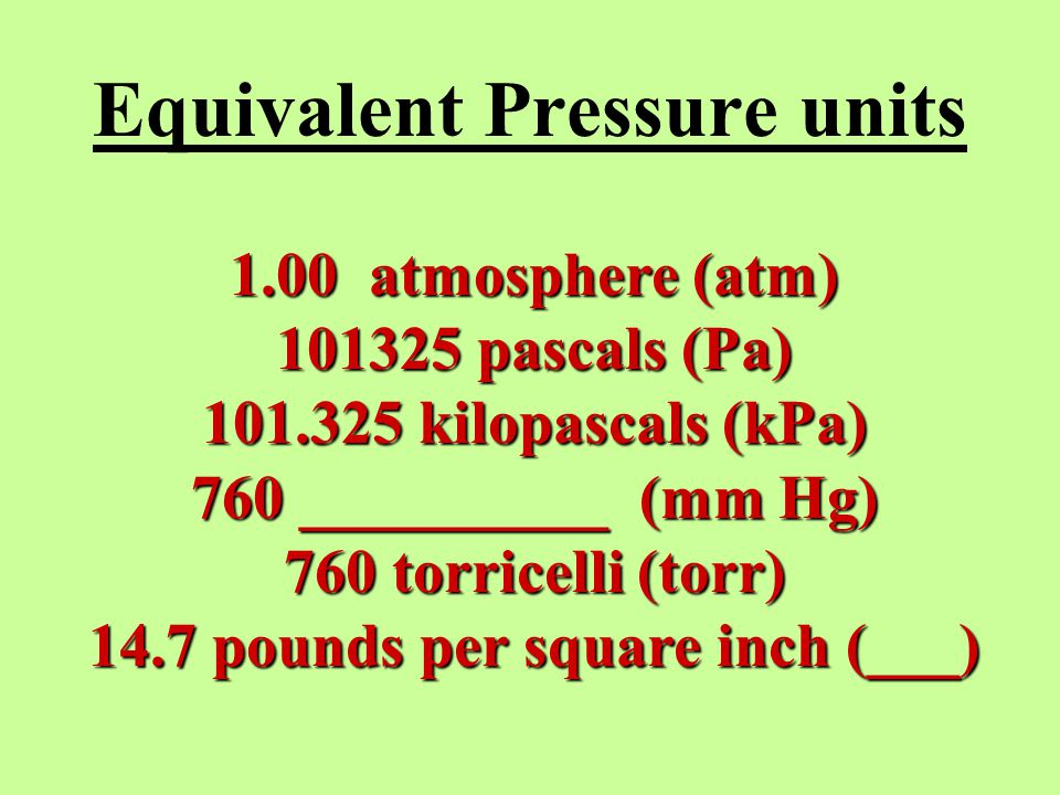 Equivalent Pressure units 1.00 atmosphere (atm) 101325 pascals (Pa) 101.325 kilopascals (kPa) 760 __________ (mm Hg) 760 torricelli (torr) 14.7 pounds per square inch (___)