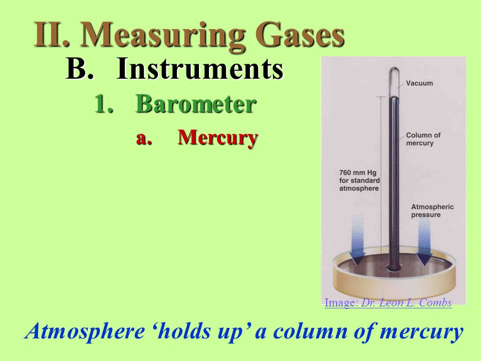 II. Measuring Gases B.Instruments 1.Barometer Atmosphere 'holds up' a column of mercury a.Mercury Image: Dr. Leon L. Combs