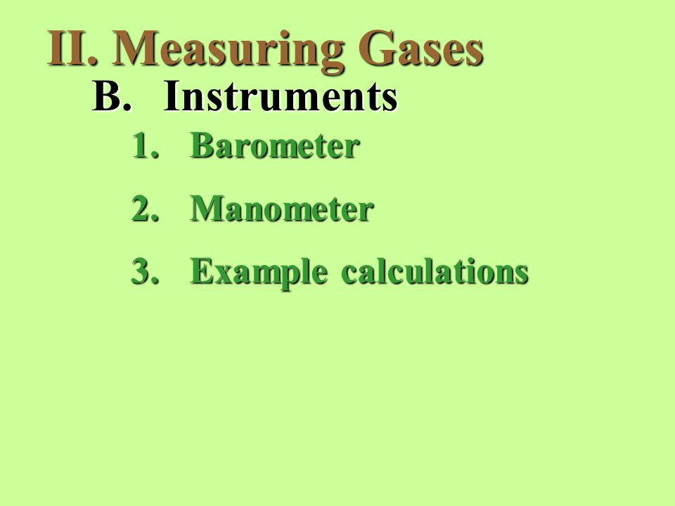 II. Measuring Gases B.Instruments 1.Barometer 2.Manometer 3.Example calculations