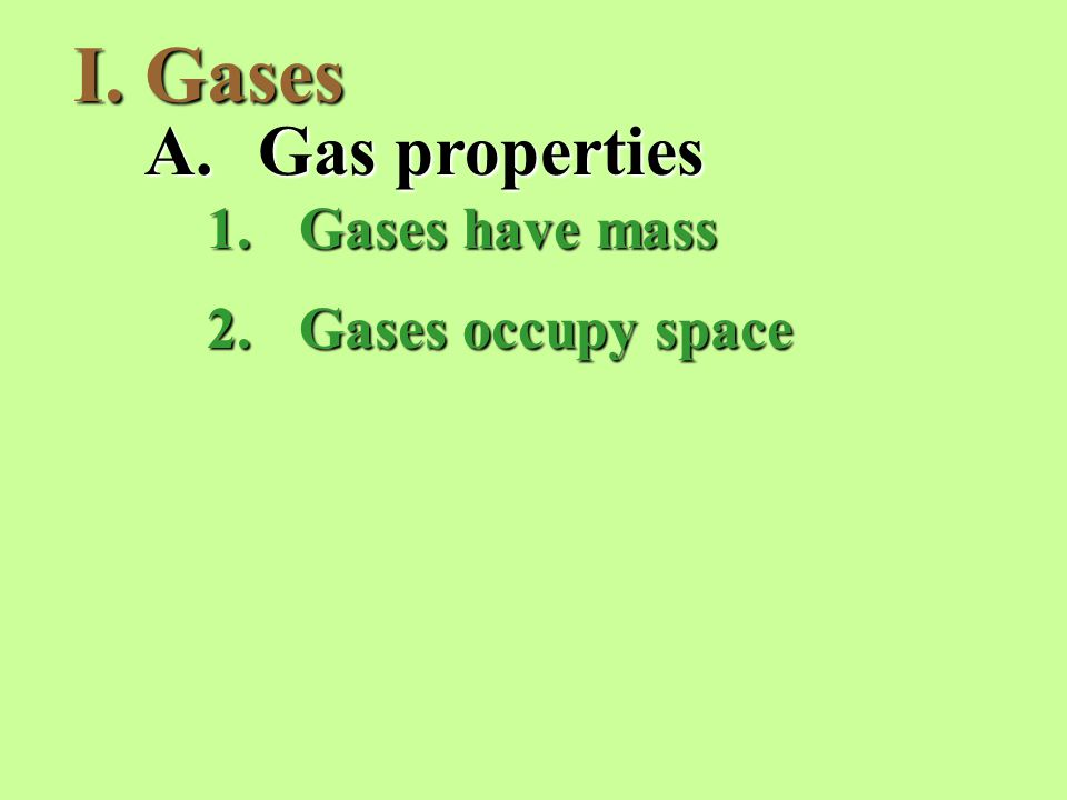 I.Gases A.Gas properties 1.Gases have mass 2.Gases occupy space