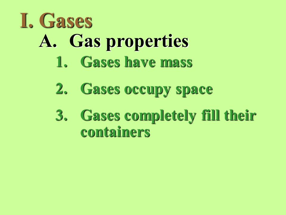 I.Gases A.Gas properties 1.Gases have mass 2.Gases occupy space 3.Gases completely fill their containers