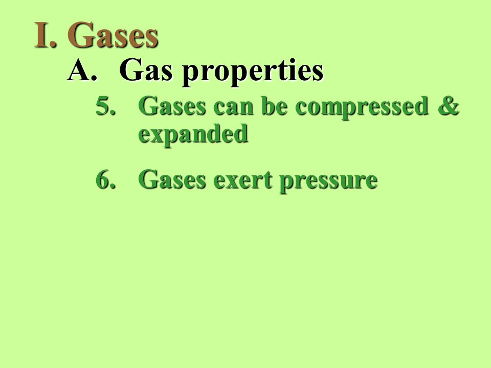 I.Gases A.Gas properties 5.Gases can be compressed & expanded 6.Gases exert pressure