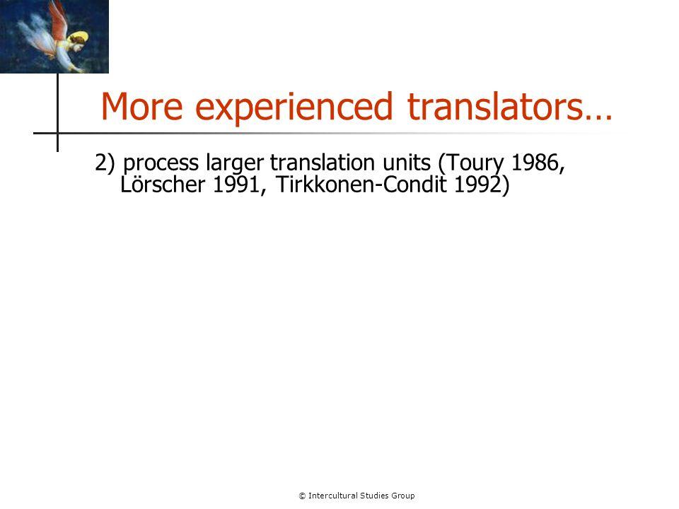 © Intercultural Studies Group More experienced translators… 2) process larger translation units (Toury 1986, Lörscher 1991, Tirkkonen-Condit 1992)
