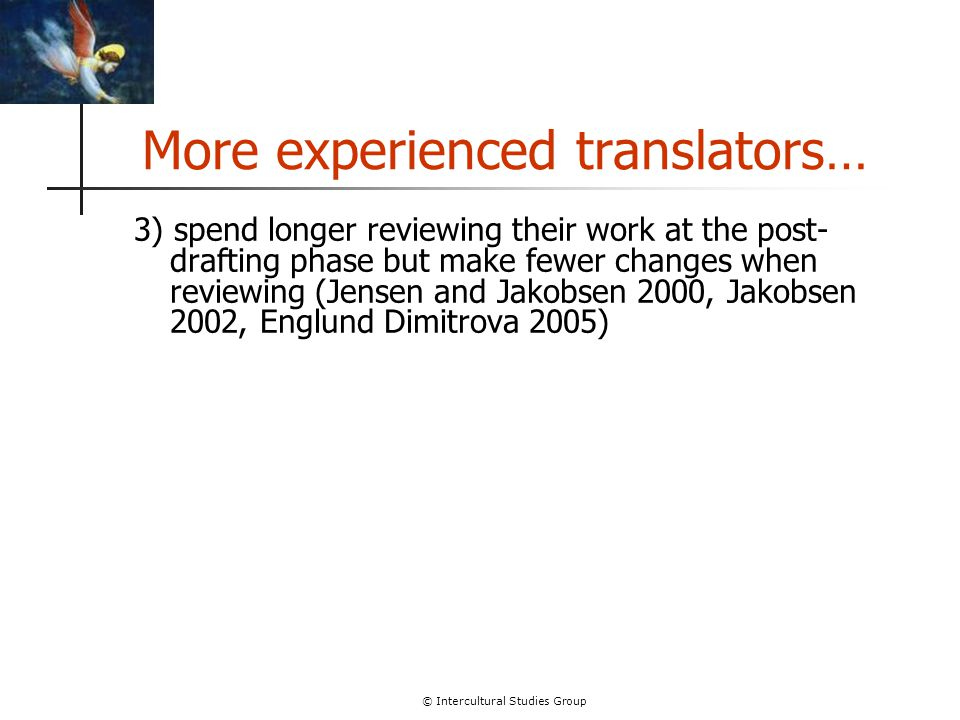 © Intercultural Studies Group More experienced translators… 3) spend longer reviewing their work at the post- drafting phase but make fewer changes wh