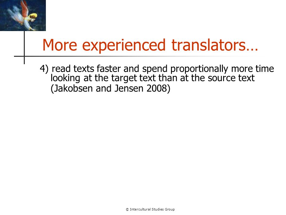 © Intercultural Studies Group More experienced translators… 4) read texts faster and spend proportionally more time looking at the target text than at