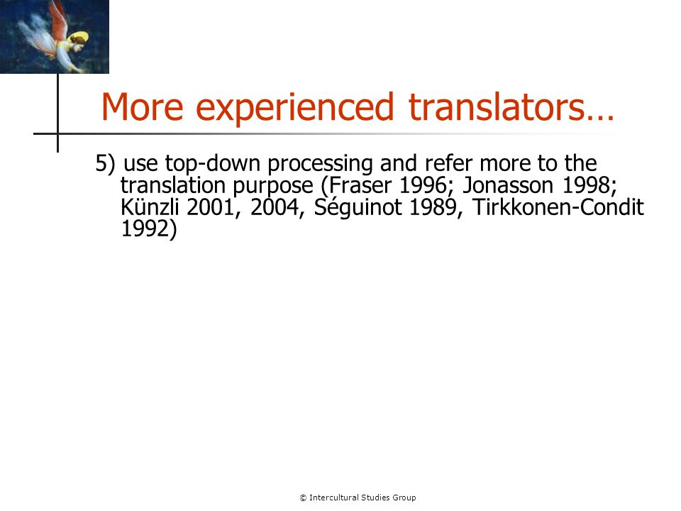 © Intercultural Studies Group More experienced translators… 5) use top-down processing and refer more to the translation purpose (Fraser 1996; Jonasso