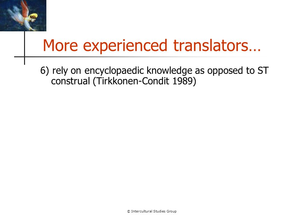 © Intercultural Studies Group More experienced translators… 6) rely on encyclopaedic knowledge as opposed to ST construal (Tirkkonen-Condit 1989)