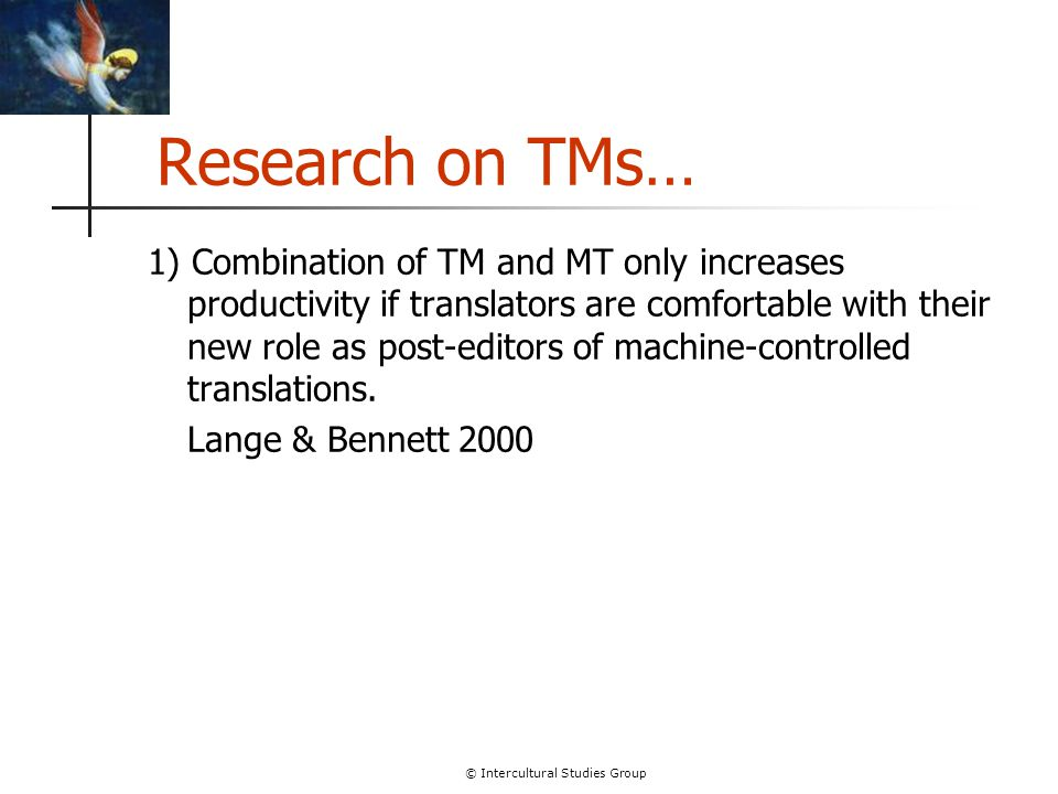 © Intercultural Studies Group Research on TMs… 1) Combination of TM and MT only increases productivity if translators are comfortable with their new r