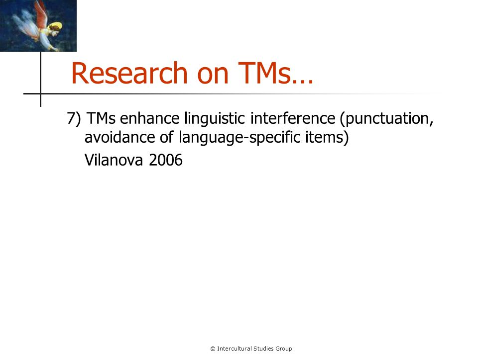 © Intercultural Studies Group Research on TMs… 7) TMs enhance linguistic interference (punctuation, avoidance of language-specific items) Vilanova 200