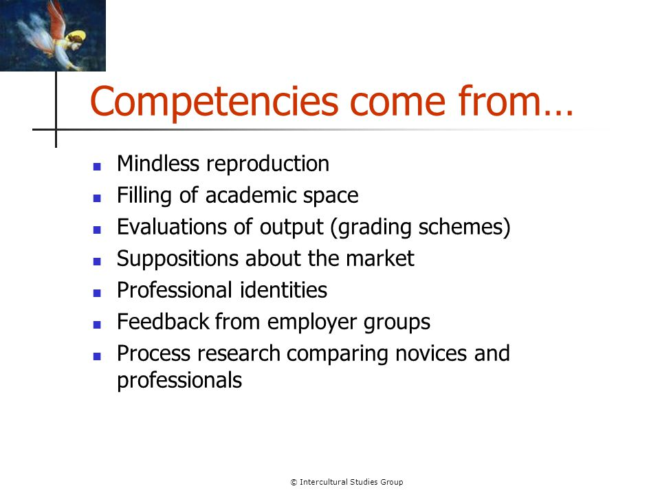 © Intercultural Studies Group Competencies come from… Mindless reproduction Filling of academic space Evaluations of output (grading schemes) Supposit