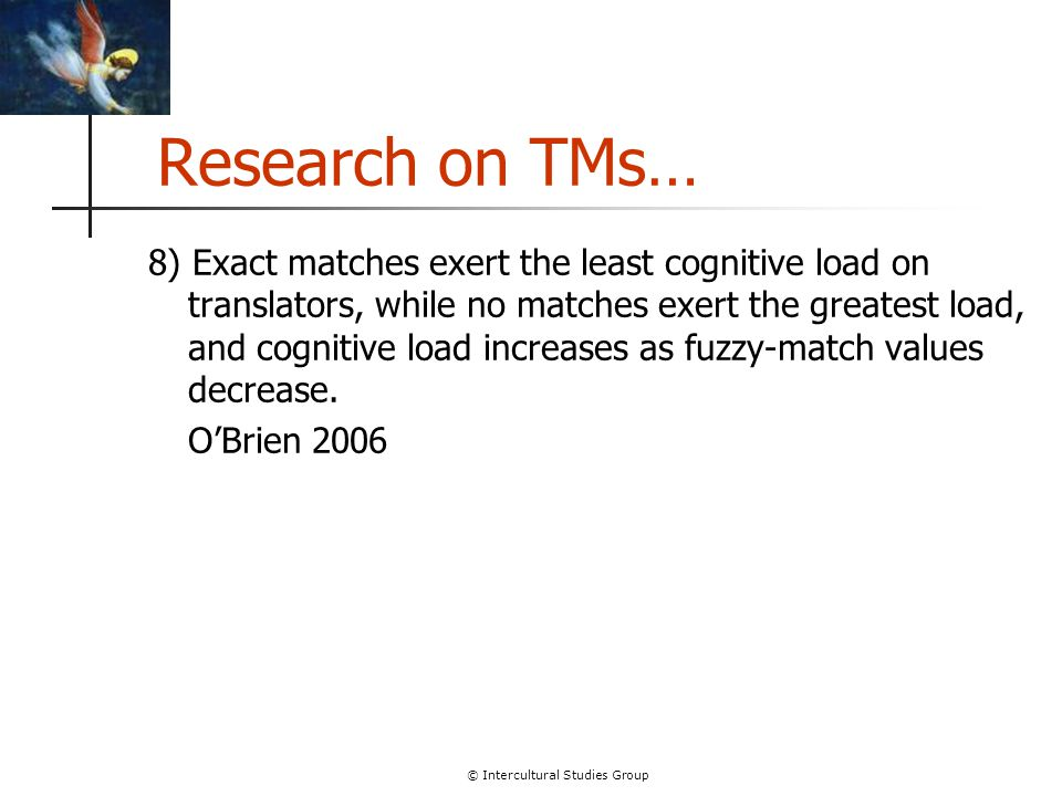 © Intercultural Studies Group Research on TMs… 8) Exact matches exert the least cognitive load on translators, while no matches exert the greatest loa