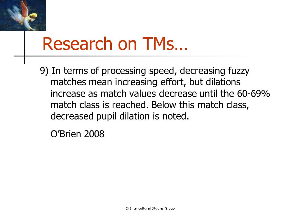 © Intercultural Studies Group Research on TMs… 9) In terms of processing speed, decreasing fuzzy matches mean increasing effort, but dilations increas