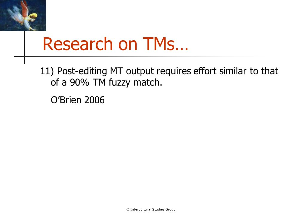 © Intercultural Studies Group Research on TMs… 11) Post-editing MT output requires effort similar to that of a 90% TM fuzzy match. O'Brien 2006