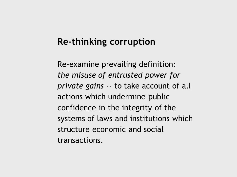 Re-thinking corruption Re-examine prevailing definition: the misuse of entrusted power for private gains -- to take account of all actions which undermine public confidence in the integrity of the systems of laws and institutions which structure economic and social transactions.