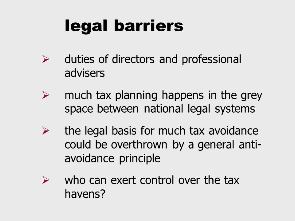 legal barriers  duties of directors and professional advisers  much tax planning happens in the grey space between national legal systems  the legal basis for much tax avoidance could be overthrown by a general anti- avoidance principle  who can exert control over the tax havens