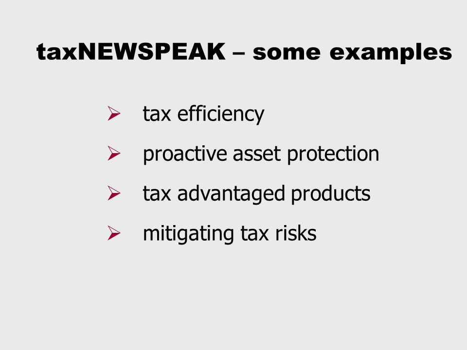 taxNEWSPEAK – some examples  tax efficiency  proactive asset protection  tax advantaged products  mitigating tax risks