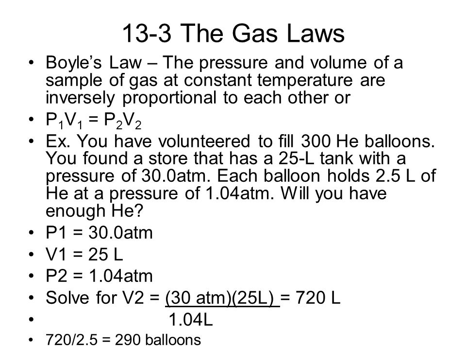 13-3 The Gas Laws Boyle's Law – The pressure and volume of a sample of gas at constant temperature are inversely proportional to each other or P 1 V 1 = P 2 V 2 Ex.