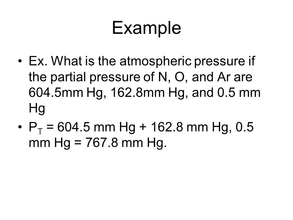 Example Ex. What is the atmospheric pressure if the partial pressure of N, O, and Ar are 604.5mm Hg, 162.8mm Hg, and 0.5 mm Hg P T = 604.5 mm Hg + 162