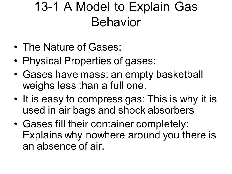 13-1 A Model to Explain Gas Behavior The Nature of Gases: Physical Properties of gases: Gases have mass: an empty basketball weighs less than a full one.