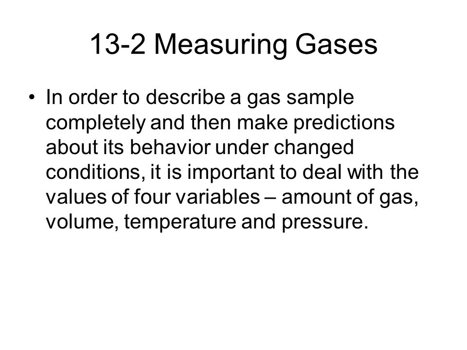 13-2 Measuring Gases In order to describe a gas sample completely and then make predictions about its behavior under changed conditions, it is important to deal with the values of four variables – amount of gas, volume, temperature and pressure.