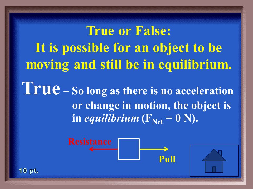 2-10 True or False: It is possible for an object to be moving and still be in equilibrium.