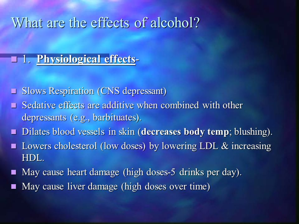 What are the effects of alcohol? 1. Physiological effects- 1. Physiological effects- Slows Respiration (CNS depressant) Slows Respiration (CNS depress