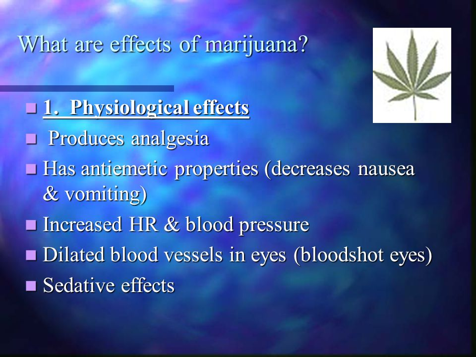 What are effects of marijuana? 1. Physiological effects 1. Physiological effects Produces analgesia Produces analgesia Has antiemetic properties (decr