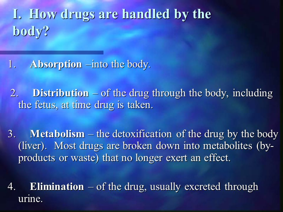 I. How drugs are handled by the body? 1. Absorption –into the body. 2. Distribution – of the drug through the body, including the fetus, at time drug