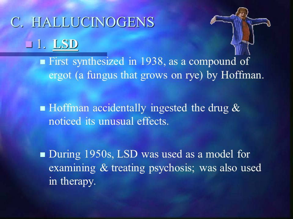 C. HALLUCINOGENS 1. LSD 1. LSD First synthesized in 1938, as a compound of ergot (a fungus that grows on rye) by Hoffman. Hoffman accidentally ingeste