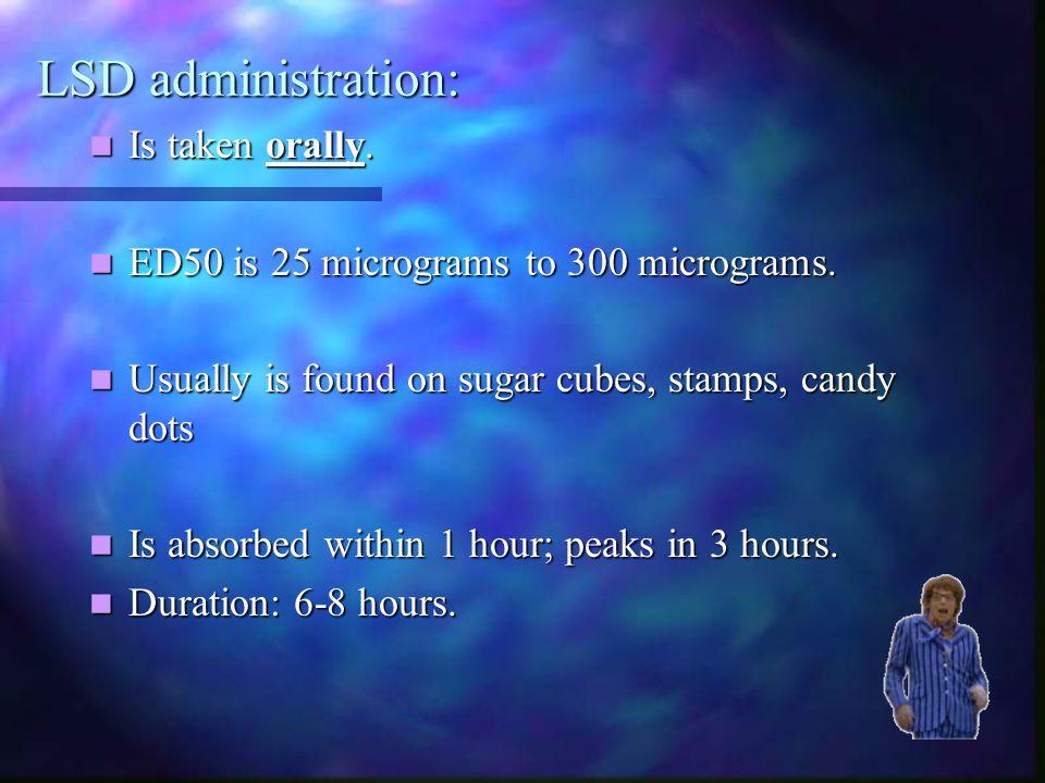 LSD administration: Is taken orally. Is taken orally. ED50 is 25 micrograms to 300 micrograms. ED50 is 25 micrograms to 300 micrograms. Usually is fou