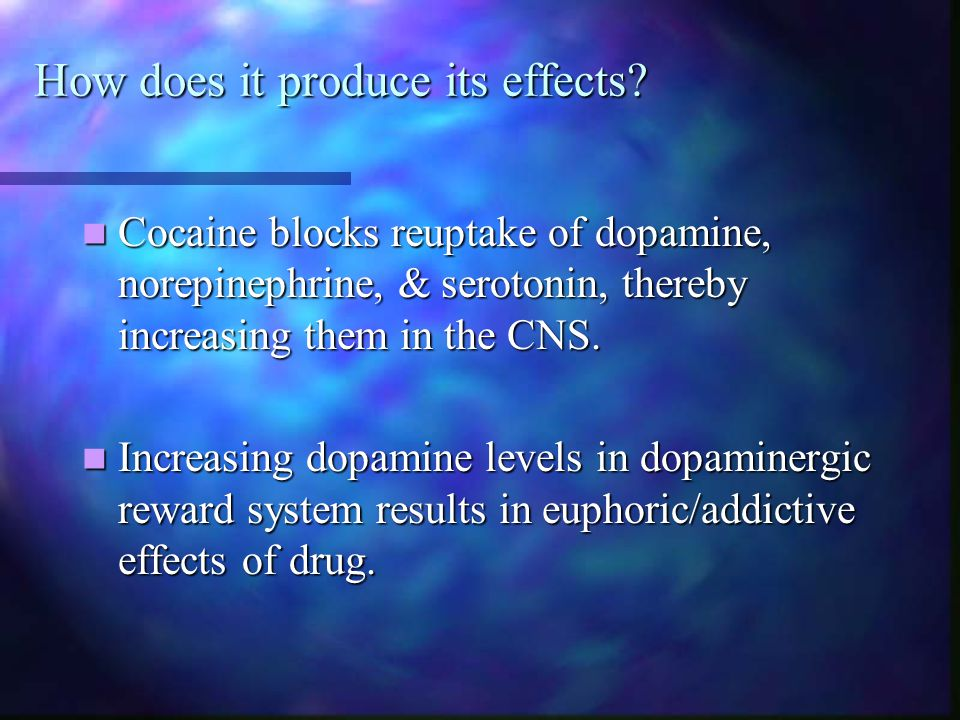 How does it produce its effects? Cocaine blocks reuptake of dopamine, norepinephrine, & serotonin, thereby increasing them in the CNS. Cocaine blocks