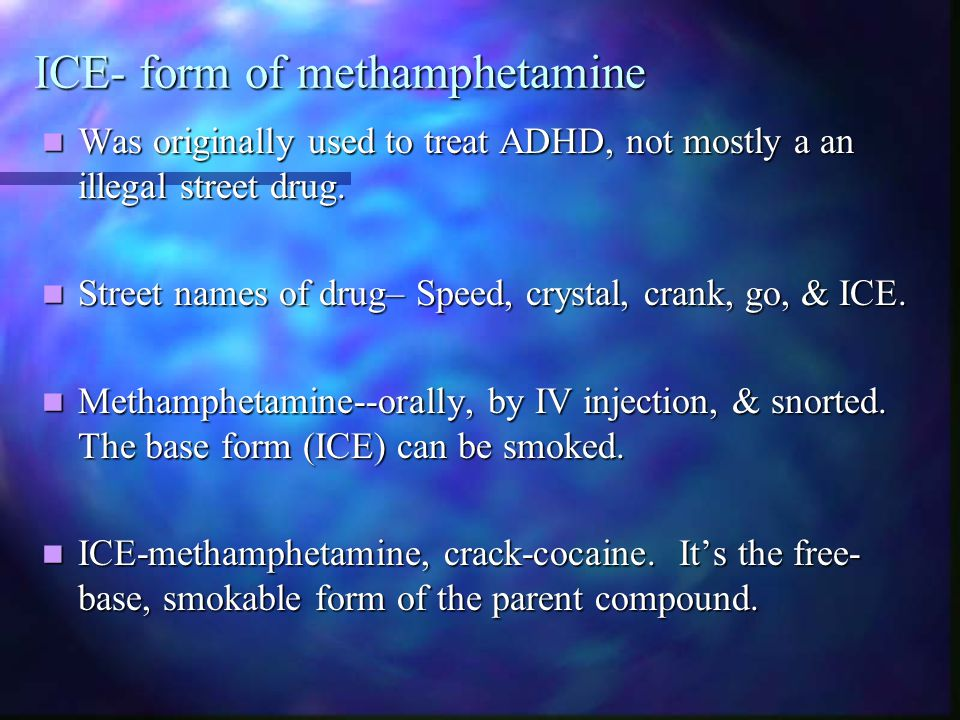 ICE- form of methamphetamine Was originally used to treat ADHD, not mostly a an illegal street drug. Was originally used to treat ADHD, not mostly a a